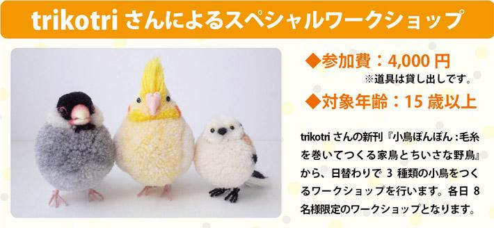 <trikotriさんによるスペシャルワークショップ>trikotriさんの新刊『小鳥ぽんぽん: 毛糸を巻いてつくる家鳥とちいさな野鳥』から、日替わりで3種類の小鳥をつくるワークショップを行います。各日8名様限定のワークショップとなります。◆参加費:4,000円※道具は貸し出しです。◆対象年齢:15歳以上